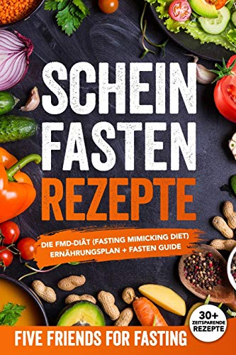 Scheinfasten Rezepte: Die FMD-Diät (Fasting Mimicking Diet): Ernährungsplan + Fasten Guide. Über 30 Rezepte mit genauen Mengenangaben