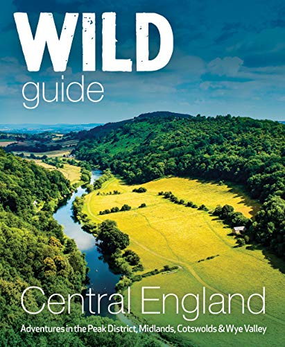 Wild Guide Central England: Adventures in the Peak District, Cotswolds, Midlands, Welsh Marches, Wye Valley and Lincolnshire Coast (Wild Guides): ... Valley, Welsh Marches and Lincolnshire Coast
