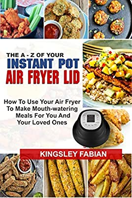THE A – Z OF YOUR INSTANT POT AIR FRYER LID: How To Use Your Air Fryer To Make Mouth-Watering Meals For You And Your Loved Ones