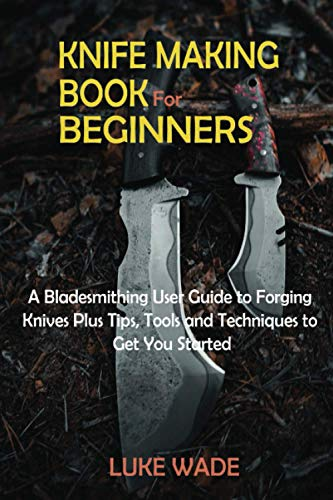Knife Making Book for Beginners: A Bladesmithing User Guide to Forging Knives Plus Tips, Tools and Techniques to Get You Started
