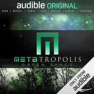 METAtropolis: Green Space                   Written by:                                                                                                                                 Jay Lake,                                                                                        Elizabeth Bear,                                                                                        Karl Schroeder,                   and others                          Narrated by:                                                                                                                                 Dion Graham,                                                                                        Robin Miles,                                                                                        Mark Boyett,                   and others                 Length: 14 hrs and 16 mins     Not rated yet     Overall 0.0