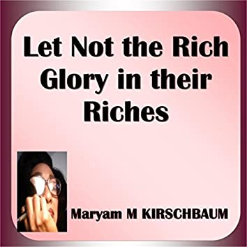 Let Not the Rich Glory in Their Riches