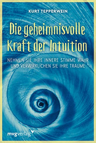 Die geheimnisvolle Kraft der Intuition: Nehmen Sie Ihre innere Stimme wahr und verwirklichen Sie Ihre Träume