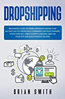 Dropshipping: Beginners guide to learn a business model that allows you to create an e-commerce without owning stock and sell using Shopify, Amazon, Ebay or your site and build passive income