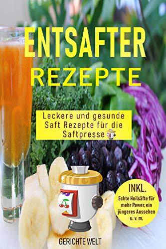 Entsafter Rezepte: Leckere und gesunde Saft Rezepte für die Saftpresse. Schlank und gesund mit Power Säfte (German Edition)