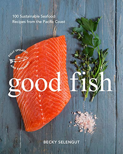 Good Fish: 100 Sustainable Seafood Recipes from the Pacific Coast