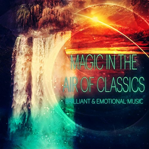 Magic in the Air of Classics – Feel the Magic Music, Brillant & Emotional Music for Everyone, Well Being with Classisc, Positive Attitude to the World, Beautiful Moments with Classical Music