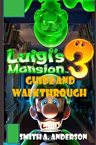 Luigi Mansion 3 Guide and Walkthrough: A Comprehensive and Easy Walkthrough to Become a Pro Player in Luigi Mansion 3