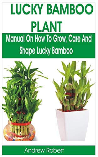 LUCKY BAMBOO PLANT: MANUAL ON HOW TO GROW, CARE AND SHAPE LUCKY BAMBOO