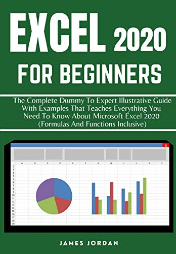 EXCEL 2020 FOR BEGINNERS: THE COMPLETE DUMMY TO EXPERT ILLUSTRATIVE GUIDE WITH EXAMPLES THAT TEACHES