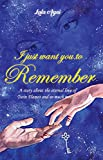 I JUST WANT YOU TO REMEMBER: A Story About...