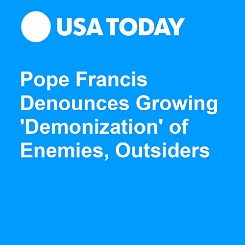 Pope Francis Denounces Growing 'Demonization' of Enemies, Outsiders audiobook cover art