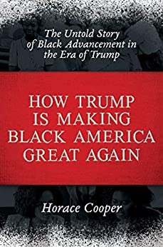 How Trump is Making Black America Great Again: The Untold Story of Black Advancement in the Era of Trump by [Horace Cooper]