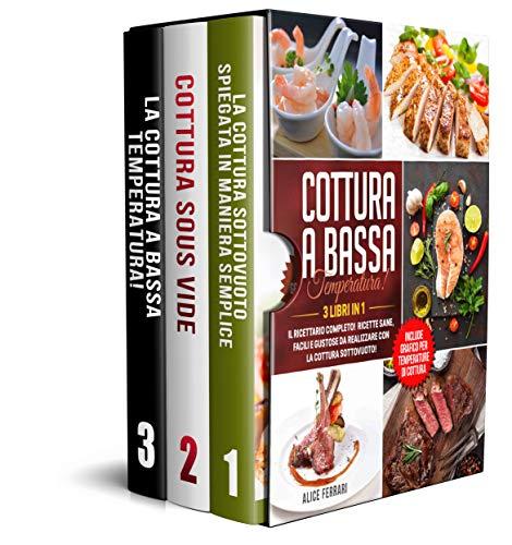 Cottura a Bassa Temperatura: 3 Libri in 1 Il Ricettario Completo! Ricette Sane, Facili e Gustose da Realizzare con la Cottura Sottovuoto! Include Grafico per Temperature di Cottura