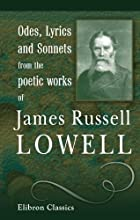 Odes, Lyrics, and Sonnets from the Poetic Works of James Russell Lowell