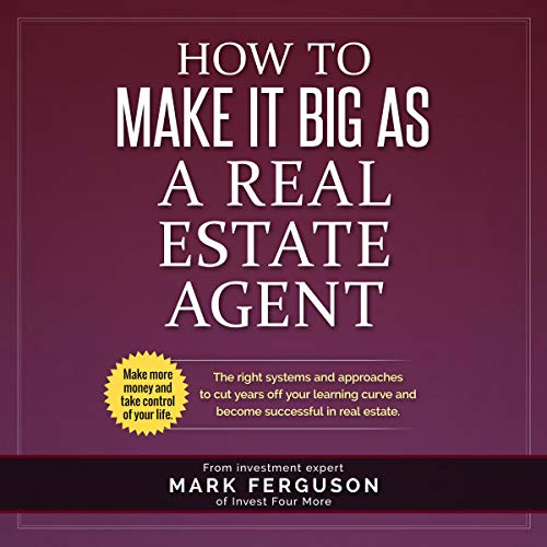 How to Make It Big as a Real Estate Agent: The Right Systems and Approaches to Cut Years Off Your Learning Curve and Become Successful in Real Estate Audiobook By Mark Ferguson cover art