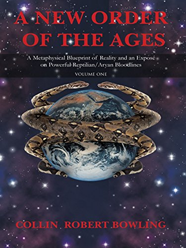 A New Order of the Ages: Volume One: a Metaphysical Blueprint of Reality and an Exposé on Powerful Reptilian/Aryan Bloodlines