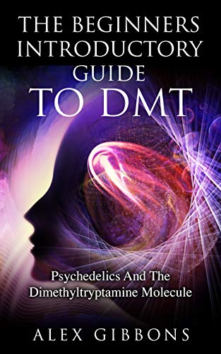 The Beginners Introductory Guide To DMT - Psychedelics And The Dimethyltryptamine Molecule...