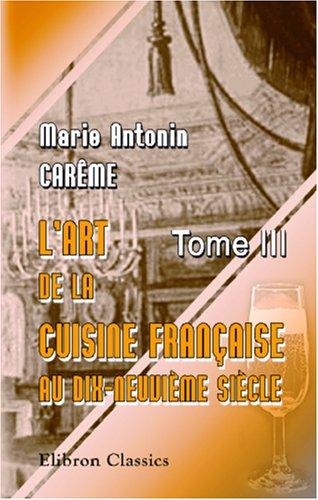 L'art de la cuisine française aux dix-neuvième siècle: Traité élémentaire et pratique. Tome 3