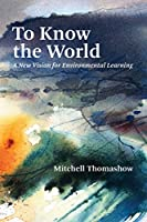 To Know the World: A New Vision for Environmental Learning