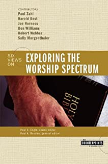 Exploring the Worship Spectrum: Six Views (Counterpoints)