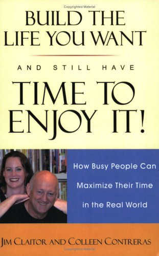 Build the Life You Want and Still Have Time to Enjoy It!: How Busy People Can Maximize Their Time in the Real World