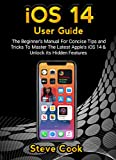 iOS 14 USER GUIDE: The Beginner's Manual For Concise Tips and Tricks To Master The Latest Apple's iOS 14 & Unlock Its Hidden Features (iOS 14 and iPadOS 14 Beginner's Manual Book 1) (English Edition)