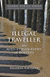 Illegal' Traveller: An Auto-Ethnography of Borders (Global Ethics) - S. Khosravi
