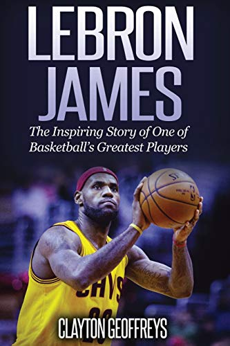 LeBron James: The Inspiring Story of One of Basketballs Greatest Players (Basketball Biography Books)