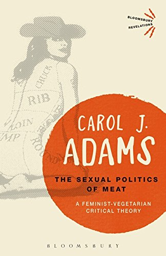 The Sexual Politics of Meat: A Feminist-Vegetarian Critical Theory (Bloomsbury Revelations)