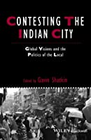 Contesting the Indian City: Global Visions and the Politics of the Local (IJURR Studies in Urban and Social Change Book Series)