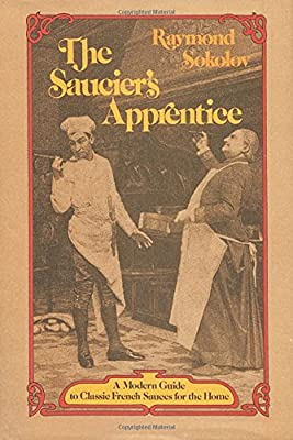 The Saucier's Apprentice: A Modern Guide to Classic French Sauces for the Home