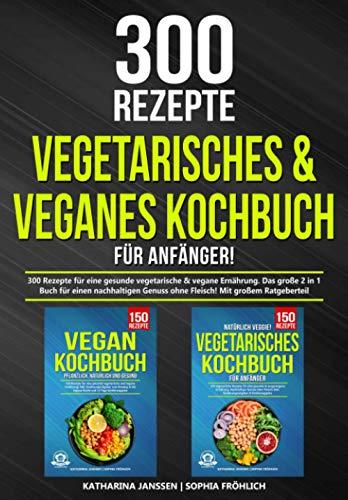 Vegetarisches & Veganes Kochbuch für Anfänger!: 300 Rezepte für eine gesunde vegetarische & vegane Ernährung. Das große 2 in 1 Buch für einen nachhaltigen Genuss ohne Fleisch! Mit großem Ratgeberteil