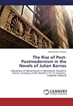 The Rise of Post-Postmodernism in the Novels of Julian Barnes: Fabulation of Metarratives in Metroland, Flaubert's Parrot,...