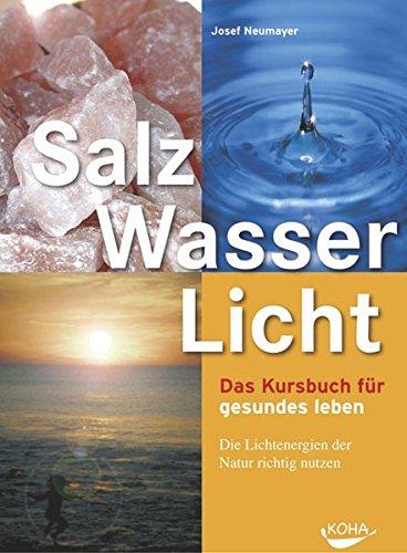 Salz, Wasser & Licht: Das Kursbuch für gesundes Leben. Die Lichtenergien der Natur richtig nutzen