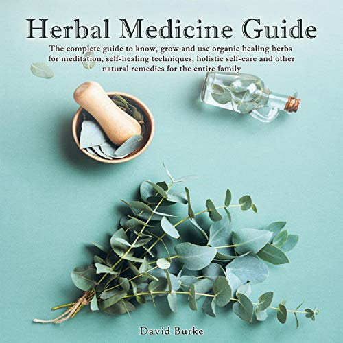 Herbal Medicine Guide: The Complete Guide to Know, Grow and Use Organic Healing Herbs for Meditation, Self-Healing Techniques, Holistic Self-Care and Other Natural Remedies for the Entire Family