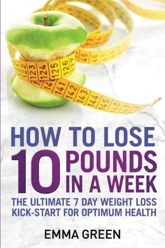 How to Lose 10 Pounds in A Week: The Ultimate 7 Day Weight Loss Kick-Start for Optimum Health (Emma Greens weight loss books) (Volume 2)