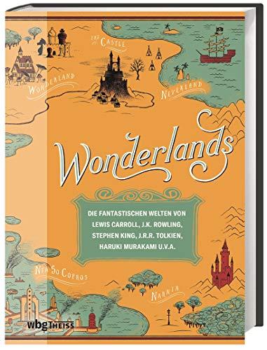 Wonderlands. Die fantastischen Welten von Lewis Carroll, J.K. Rowling, Stephen King, J.R.R. Tolkien, Haruki Murakami u.v.a. Eine reich bebilderte Reise durch 3000 Jahre Literaturgeschichte!