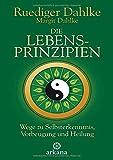 Die Lebensprinzipien: Wege zu Selbsterkenntnis, Vorbeugung und Heilung - Ruediger Dahlke