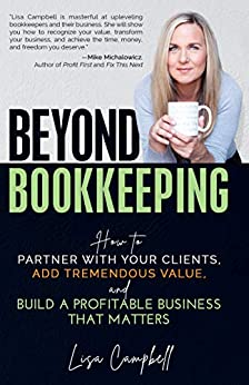 Beyond Bookkeeping: How to Partner with Your Clients, Add Tremendous Value, and Build a Profitable Business That Matters by [Lisa Campbell]