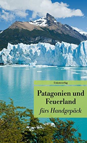 Patagonien und Feuerland fürs Handgepäck: Geschichten und Berichte - Ein Kulturkompass. Herausgegeben von Gabriele Eschweiler. Herausgegeben von ... fürs Handgepäck (Unionsverlag Taschenbücher)