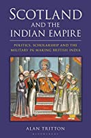 Scotland and the Indian Empire: Politics, Scholarship and the Military in Making British India