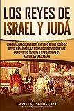 Los Reyes de Israel y Judá: Una guía fascinante del antiguo reino judío de David y Salomón, la monarquía dividida y las conquistas asirias y babilónicas de Samaria y Jerusalén