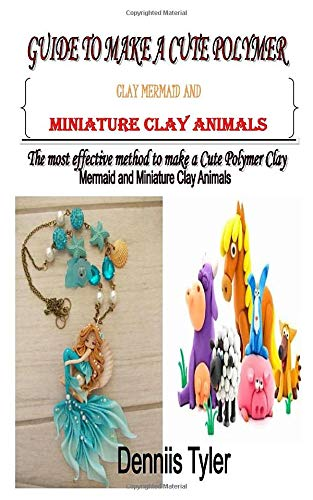 GUIDE TO MAKE A CUTE POLYMER CLAY MERMAID AND MINIATURE CLAY ANIMALS: The most effective method to make a Cute Polymer Clay Mermaid and Miniature Clay Animals