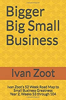 Bigger Big Small Business: Ivan Zoot's 52 Week Road Map to Small Business Greatness - Year 2, Weeks 53 through 104