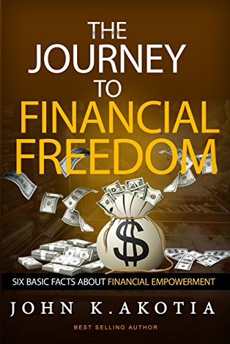 The Journey To Financial Freedom: Six Basic Facts About Financial Empowerment by [John Kennedy Akotia]