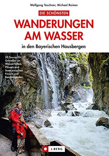 Wandern am Wasser - Bayerische Alpen: 20 Wanderungen am Wasser in den Bayerischen Hausbergen: Wandern an Flüssen und Seen mit der ganzen Familie zwischen Füssen und Berchtesgaden
