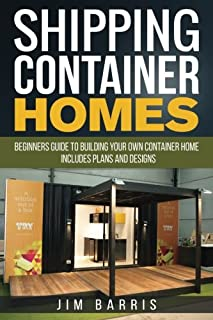 Shipping Container Homes: Beginners guide to building your own container home - includes plans and designs
