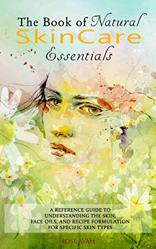 The Book of Natural Skin Care Essentials: A Reference Guide to Understanding the Skin, Face Oils, and Recipe Formulation for Specific Skin Types (English Edition)
