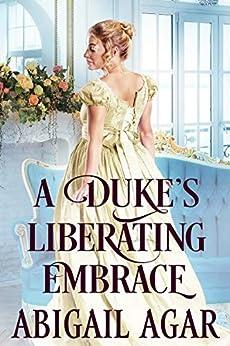 A Duke's Liberating Embrace: A Historical Regency Romance Book by [Abigail Agar]